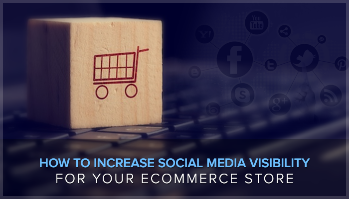 Increase Social Media Visibility For Your eCommerce Store